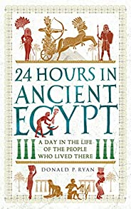 24 Hours in Ancient Egypt: A Day in the Life of the People Who Lived There (24 Hours in Ancient History Book 2