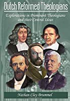 Dutch Reformed Theologians: Explorations in Prominent Theologians and their Central Ideas
