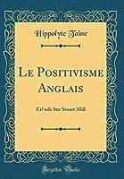 Le Positivisme Anglais: Et́ude Sur Stuart Mill (Classic Reprint)