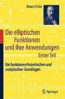Die elliptischen Funktionen und ihre Anwendungen: Erster Teil: Die funktionentheoretischen und analytischen Grundlagen
