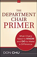 The Department Chair Primer: What Chairs Need to Know and Do to Make a Difference (Jossey-Bass Resources for Department Chairs)