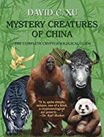 Mystery Creatures of China: The Complete Cryptozoological Guide
