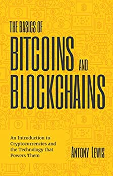 The Basics of Bitcoins and Blockchains: An Introduction to Cryptocurrencies and the Technology that Powers Them by [Lewis, Antony]
