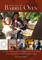 Build Your Own Barrel Oven: A Guide for Making a Versatile, Efficient, and Easy to Use Wood-Fired Oven