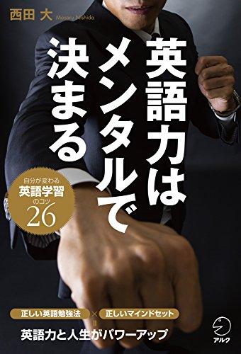 [西田 大]の英語力はメンタルで決まる~自分が変わる英語学習のコツ26~大人のための正しい英語勉強術