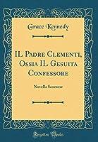 Il Padre Clementi, Ossia Il Gesuita Confessore: Novella Scozzese (Classic Reprint)