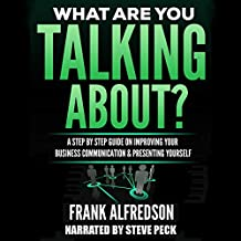 What Are You Talking About?: A Step by Step Guide on Improving Your Business Communication and Presenting Yourself