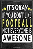 it's okay if you don't like football not everybody is awesome Gift for football lovers: Lined Notebook / Journal Gift, 120 Pages, 6x9, Soft Cover, Matte Finish