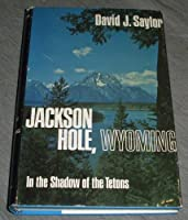 Jackson Hole, Wyoming: In the Shadow of the Tetons