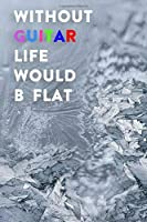 Without Guitar Life Would B Flat: Lined Notebook / Journal Gift, 200 Pages, 6x9, Ice grey Cover, Matte Finish Inspirational Quotes Journal, Notebook, Diary, Composition Book