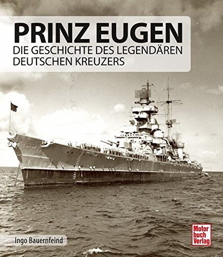 Prinz Eugen: Die Geschichte des legendaeren deutschen Kreuzers