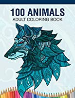 100 Animals Adult Coloring Book: Animal Lovers Coloring Book with 100 Gorgeous Lions, Elephants, Owls, Horses, Dogs, Cats, Plants and Wildlife for Stress Relief and Relaxation Designs and More!   Animal Coloring Activity Book