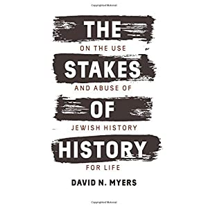 The Stakes of History: On the Use and Abuse of Jewish History for Life (The Franz Rosenzweig Lecture Series)