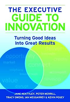 The Executive Guide to Innovation: Turning Good Ideas into Great Results by [Keathley, Jane, Merrill, Peter, Owens, Tracy, Meggarrey, Ian, Posey, Kevin]