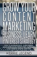 Grow Your Content Marketing Business: Learn Pinterest Strategy: How to Increase Blog Subscribers, Make More Sales, Design Pins, Automate & Get Website Traffic for Free