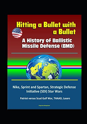 Hitting a Bullet with a Bullet: A History of Ballistic Missile Defense BMD - Nike, Sprint and Spartan, Strategic Defense Initiative SDI Star Wars, Patriot versus Scud Gulf War, THAAD, Lasers