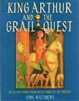 King Arthur and the Grail Quest: Myth and Vision from Celtic Times to the Present