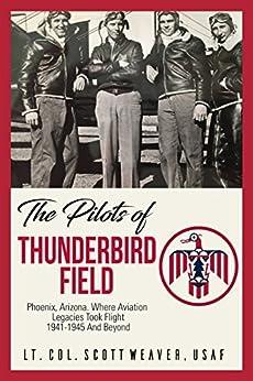 The Pilots of Thunderbird Field: Where Aviation Legacies Took Flight. 1941-1945 and Beyond. by [Weaver, Scott]