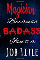 Magician Because Badass Isn't a Job Title: The perfect gift for the professional in your life - Funny 119 page lined journal!