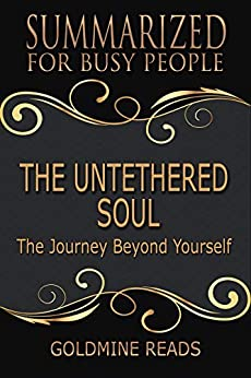 Summary: The Untethered Soul - Summarized for Busy People: The Journey Beyond Yourself: Based on the Book by Michael A. Singer by [Reads, Goldmine]