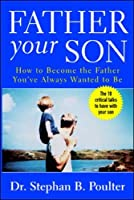 Father Your Son: How to Become the Father You've Always Wanted to Be