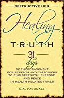 Destructive Lies, Healing Truth: 31 Days of Encouragement for Patients and Caregivers to Find Strength, Purpose and Peace in Health Related Trials