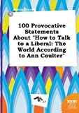 100 Provocative Statements about How to Talk to a Liberal: The World According to Ann Coulter