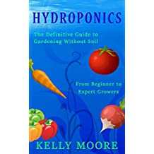 Hydroponics: The Definitive Guide to Growing without Soil From Beginners to Experts especially Marijuana: Good guide for growing Marijuana (Hydroponics, ... Gardening, Horticulture, Marijuana )
