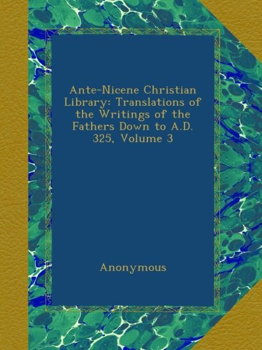 Download Ante-Nicene Christian Library: Translations of the Writings of the Fathers Down to A.D. 325, Volume 3 B00ALJQR0M