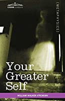 Your Greater Self: The Inner Consciousness: a Course of Lessons on the Inner Planes of the Mind, Intuition, Instinct, Automatic Mentation, and Other Wonderful Phases of Mental Phenomena