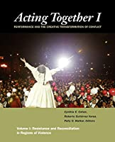 Acting Together I: Performance and the Creative Transformation of Conflict: Resistance and Reconciliation in Regions of Violence