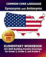Common Core Language Synonyms and Antonyms Elementary Workbook: 101 Skill-building Practice Exercises for Grade 3, Grade 4, and Grade 5