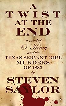 A Twist at the End: A Novel of O. Henry and the Texas Servant Girl Murders of 1885 by [Saylor, Steven]