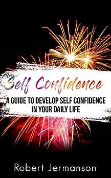 Self Confidence: A Guide To Develop Self Confidence In Your Daily Life (Self Confidence, Self Esteem, Self Acceptance, Self Love, Self Discovery, Self Improvement, Self Discipline Book 1) by [Jermanson, Robert]