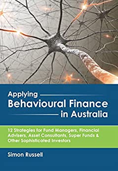 [Russell, Simon]のApplying Behavioural Finance in Australia: 12 Strategies for Fund Managers, Financial Advisers, Asset Consultants, Super Funds & Other Sophisticated Investors (English Edition)