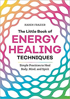 The Little Book of Energy Healing Techniques: Simple Practices to Heal Body, Mind, and Spirit by [Frazier, Karen]