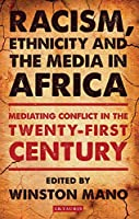 Racism, Ethnicity and the Media in Africa: Mediating Conflict in the Twenty-first Century (International Library of African Studies)