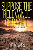 Suppose The Relevance Of Daniel: A Fact or Fiction