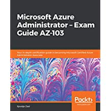 Microsoft Azure Administrator – Exam Guide AZ-103: Your in-depth certification guide in becoming Microsoft Certified Azure Administrator Associate