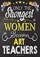 Only the strongest women become Art Teachers: Teacher Notebook , Journal or Planner for Teacher Gift,Thank You Gift to Show Your Gratitude During Teacher Appreciation Week