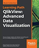 QlikView: Advanced Data Visualization: Discover deeper insights with Qlikview by building your own rich analytical applications from scratch