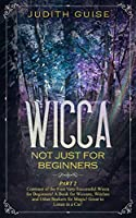 Wicca: Not Just for Beginners. Part 2 – Continue of the First Very Successful Wicca for Beginners! A Book for Wiccans, Witches and Other Seekers for Magic! Great to Listen in a Car!
