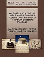 Angle (George) V. National Labor Relations Board U.S. Supreme Court Transcript of Record with Supporting Pleadings