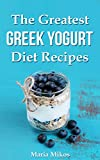 The Greatest Greek Yogurt Diet Recipes:Your Cookbook Guide to Make Healthy and Nutritious Meals with Yogurt for Athletes, Foodies and Dieters - From Breakfast to Holidays (English Edition)