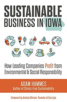 Sustainable Business in Iowa: How Leading Companies Profit from Environmental and Social Responsibility by [Hammes, Adam]