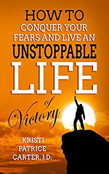 How to Conquer Your Fears and Live an UNSTOPPABLE LIFE of Victory by [Carter J.D., Kristi Patrice]