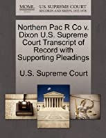 Northern Pac R Co V. Dixon U.S. Supreme Court Transcript of Record with Supporting Pleadings