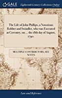 The Life of John Phillips, a Notorious Robber and Swindler, Who Was Executed at Coventry, on ... the 18th Day of August, 1790.