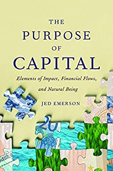 The Purpose of Capital: Elements of Impact, Financial Flows, and Natural Being by [Emerson, Jed]