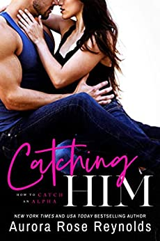 Catching Him (How to Catch an Alpha Book 1) by [Reynolds, Aurora Rose]